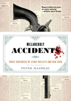 Melancholy accidents : three centuries of stray bullets and bad luck / Peter Manseau.