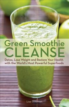 Green smoothie cleanse : detox, lose weight and restore your health with the world's most powerful superfoods / Lisa Sussman. - Lisa Sussman.