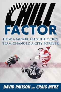 Chill factor : how a minor-league hockey team changed a city forever / David Paitson and Craig Merz ; foreword by Bob Hunter.