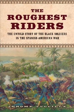 The roughest riders : the untold story of the Black soldiers in the Spanish-American War / Jerome Tuccille. - Jerome Tuccille.