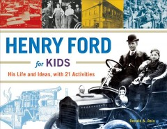 Henry Ford for kids : his life and ideas : with 21 activities / Ronald A. Reis. - Ronald A. Reis.