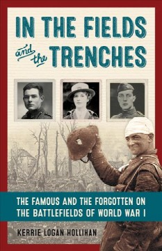 In the fields and the trenches : the famous and the forgotten on the battlefields of World War I / Kerrie Logan Hollihan.