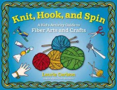Knit, hook, and spin : a kid's activity guide to fiber arts and crafts / Laurie Carlson. - Laurie Carlson.