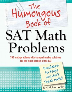 The humongous book of SAT math problems : 650 math problems with comprehensive solutions, including the math sections from three full practice SATs : translated for people who don't speak math!! / by W. Michael Kelley.