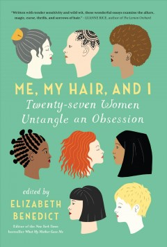 Me, my hair, and I /  edited by Elizabeth Benedict.