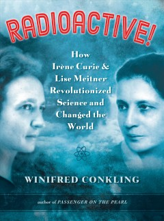 Radioactive! : how Irène Curie and Lise Meitner revolutionized science and changed the world / by Winifred Conkling.
