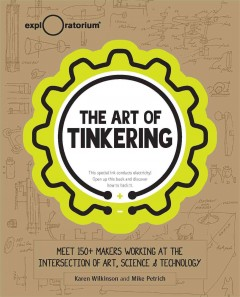 The art of tinkering : meet 150+ makers working at the intersection of art, science & technology / Karen Wilkinson & Mike Petrich.