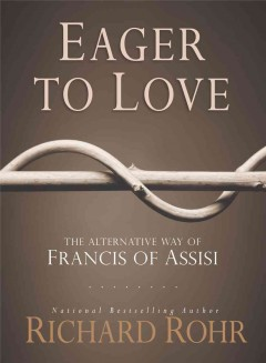Eager to love : the alternative way of Francis of Assisi / Richard Rohr.