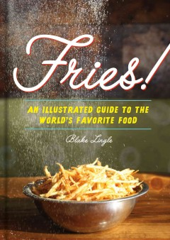 Fries! : an illustrated guide to the world's favorite food / Blake Lingle. - Blake Lingle.