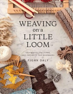Weaving on a little loom : techniques, patterns, and projects for beginners / Fiona Daly. - Fiona Daly.