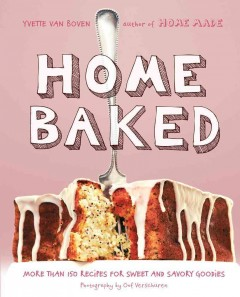 Home baked : more than 150 recipes for sweet and savory goodies / Yvette Van Boven ; photography by Oof Verschuren..