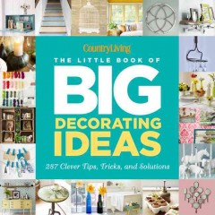 The little book of big decorating ideas : 287 clever tips, tricks, and solutions / by Katy McColl and the editors of Country Living. - by Katy McColl and the editors of Country Living.