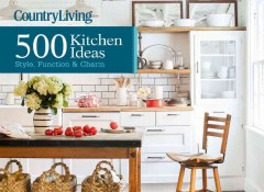 Country living : 500 kitchen ideas : style, function & charm / from the editors of Country living magazine ; text by Dominique DeVito. - from the editors of Country living magazine ; text by Dominique DeVito.