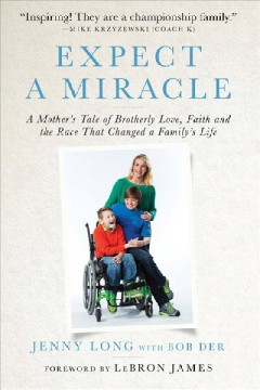 Expect a miracle : a mother's tale of brotherly love, faith, and the race that changed a family's life / by Jenny Long with Bob Der.