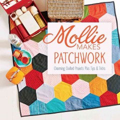 Patchwork : charming quilted projects plus tips & tricks / Mollie Makes.