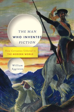 The man who invented fiction : how Cervantes ushered in the modern world / William Egginton.