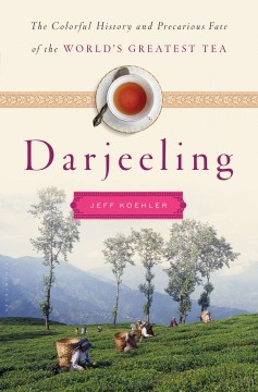 Darjeeling : the colorful history and precarious fate of the world's greatest tea / Jeff Koehler. - Jeff Koehler.