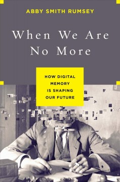 When we are no more : how digital memory is shaping our future / Abby Smith Rumsey.