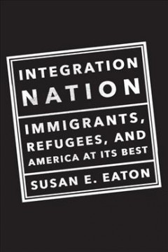Integration nation : immigrants, refugees, and America at its best / Susan E Eaton and The One Nation Indivisible Writer's Group.