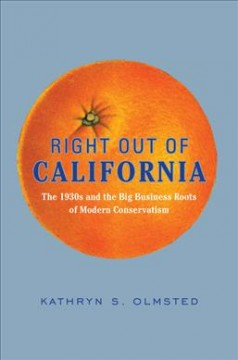Right out of California : the 1930s and the big business roots of modern conservatism / Kathryn S. Olmsted.