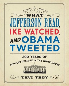 What Jefferson read, Ike watched and Obama tweeted : 200 years of popular culture in the White House / Tevi Troy.