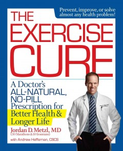 The exercise cure : a doctor's all-natural, no-pill prescription for better health and longer life / Jordan Metzl, MD, with Andrew Heffernan. - Jordan Metzl, MD, with Andrew Heffernan.