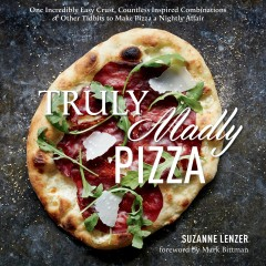 Truly madly pizza : one incredibly easy crust, countless inspired combinations & other tidbits to make pizza a nightly affair / Suzanne Lenzer ; foreword by Mark Bittman ; photographs by Christopher Testani. - Suzanne Lenzer ; foreword by Mark Bittman ; photographs by Christopher Testani.