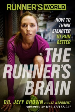 The runner's brain : how to think smarter to run better / Dr. Jeff Brown with Liz Neporent ; foreword by Meb Keflezighi.