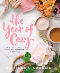 The year of cozy : 125 recipes, crafts, and other homemade adventures / Adrianna Adarme, creator of A cozy kitchen. - Adrianna Adarme, creator of A cozy kitchen.