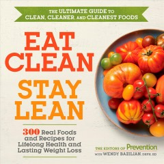 Eat clean, stay lean : the ultimate guide to clean, cleaner, and cleanest food / the editors of Prevention with Wendy Bazilian, DrPh, RD. - the editors of Prevention with Wendy Bazilian, DrPh, RD.