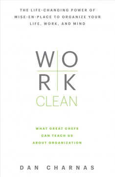 Work clean : the life-changing power of mise-en-place to organize your life, work, and mind / Dan Charnas. - Dan Charnas.