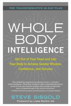 Whole body intelligence : get out of your head and into your body to achieve greater wisdom, confidence, and success / Steve Sisgold ; foreword by Lissa Rankin, MD. - Steve Sisgold ; foreword by Lissa Rankin, MD.