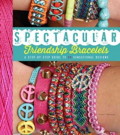 Spectacular friendship bracelets : a step-by-step guide to 34 sensational design / Ariela Pshednovek ; photography by Ran Lurie. - Ariela Pshednovek ; photography by Ran Lurie.