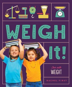 Weigh it! : fun with weight / Rachel First ; consulting editor, Diane Craig, M.A./reading specialist. - Rachel First ; consulting editor, Diane Craig, M.A./reading specialist.