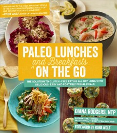 Paleo lunches and breakfasts on the go : the solution to gluten-free eating all day long with delicious easy and portable primal meals / Diana Rodgers ; foreward by Robb Wolf. - Diana Rodgers ; foreward by Robb Wolf.