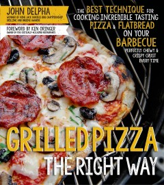 Grilled pizza the right way : the best technique for cooking incredible tasting pizza & flatbread on your barbecue perfectly chewy & crispy crust every time / John Delpha, winner of Ten Jack Daniel's BBQ Championship Grilling and BBQing awards ; foreword by Ken Oringer. - John Delpha, winner of Ten Jack Daniel's BBQ Championship Grilling and BBQing awards ; foreword by Ken Oringer.
