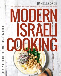 Modern Israeli cooking : 100 new recipes for traditional classics / Danielle Oron, chef and owner of Moo milk bar and the founder of the blog I will not eat oysters. - Danielle Oron, chef and owner of Moo milk bar and the founder of the blog I will not eat oysters.