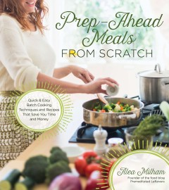 Prep-ahead meals from scratch : quick & easy batch cooking techniques and recipes that save you time and money / Alea Milham, founder of the food blog Premeditated Leftovers. - Alea Milham, founder of the food blog Premeditated Leftovers.