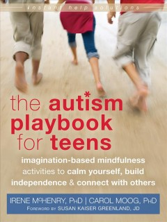 The autism playbook for teens : imagination-based mindfulness activities to calm yourself, build independence, & connect with others / Irene McHenry, PhD, Carol Moog, PhD. - Irene McHenry, PhD, Carol Moog, PhD.