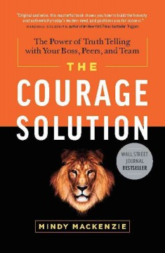 The courage solution : the power of truth telling with your boss, peers, and team / Mindy Mackenzie - Mindy Mackenzie
