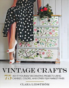 Vintage crafts : 75 do-it-yourself decorating projects using candles, colors, and other flea market finds / author & photographer: Clara Lidstrom ; translated by Anette Cantagallo.