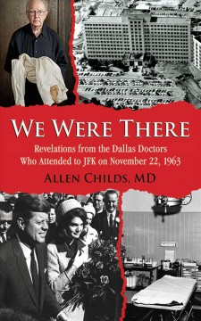 We were there : revelations from the Dallas doctors who attended to JFK on November 22, 1963 / Allen Childs, MD. - Allen Childs, MD.