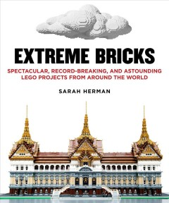 Extreme bricks : spectacular, record-breaking, and astounding LEGO projects from around the world / by Sarah Herman.