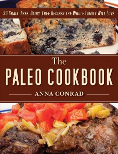 The paleo cookbook : 90 grain-free, dairy-free recipes the whole family will love / Anna Conrad ; with special exercise section by Dustin Mohr. - Anna Conrad ; with special exercise section by Dustin Mohr.