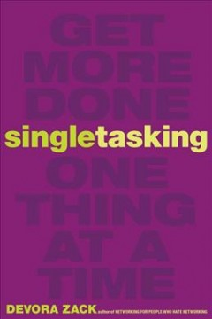 Singletasking : get more done--one thing at a time / Devora Zack.