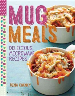 Mug meals : delicious microwave recipes / Dina Cheney. - Dina Cheney.