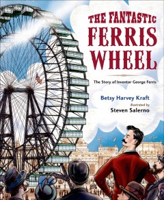 The fantastic Ferris Wheel : the story of inventor George Ferris / Betsy Harvey Kraft ; illustrated by Steven Salerno. - Betsy Harvey Kraft ; illustrated by Steven Salerno.