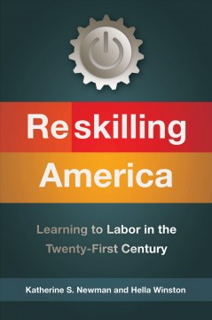 Reskilling America : learning to labor in the twenty-first century / Katherine S. Newman, Hella Winston.