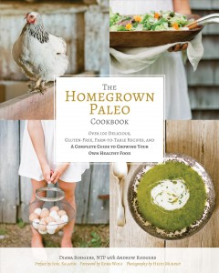 The homegrown paleo cookbook : over 100 delicious, gluten-free, farm-to-table recipes, and a complete guide to growing your own healthy food / Diana Rodgers, NTP with Andrew Rodgers ; photography by Heidi Murphy. - Diana Rodgers, NTP with Andrew Rodgers ; photography by Heidi Murphy.