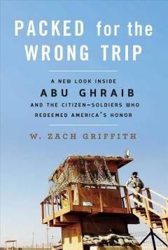 Packed for the wrong trip : a new look inside Abu Ghraib and the citizen-soldiers who redeemed America's honor / W. Zach Griffith.